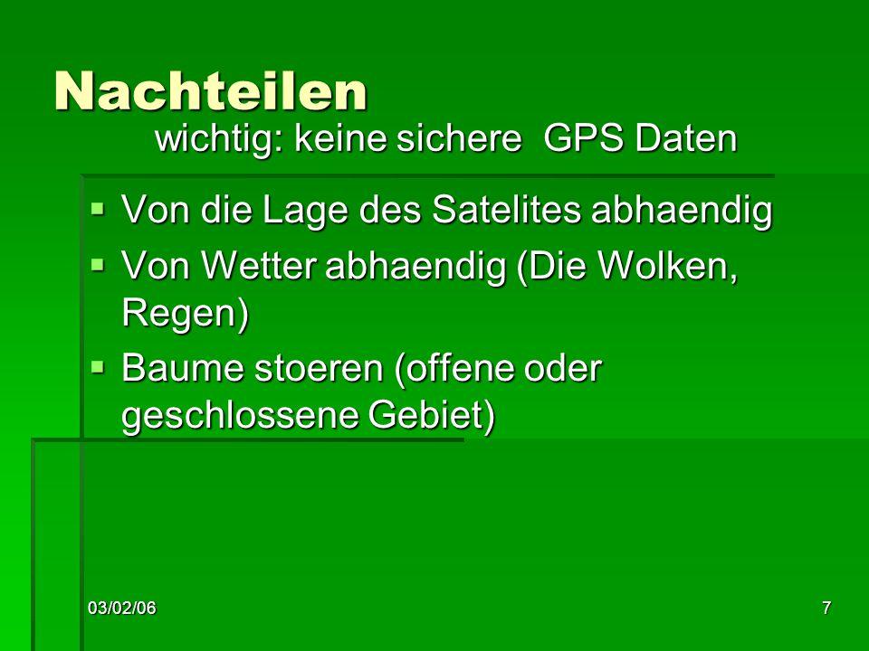 03/02/067 Nachteilen Von die Lage des Satelites abhaendig Von die Lage des Satelites abhaendig Von Wetter abhaendig (Die Wolken, Regen) Von Wetter abhaendig (Die Wolken, Regen) Baume stoeren (offene oder geschlossene Gebiet) Baume stoeren (offene oder geschlossene Gebiet) wichtig: keine sichere GPS Daten wichtig: keine sichere GPS Daten
