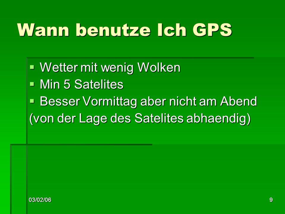03/02/069 Wann benutze Ich GPS Wetter mit wenig Wolken Wetter mit wenig Wolken Min 5 Satelites Min 5 Satelites Besser Vormittag aber nicht am Abend Besser Vormittag aber nicht am Abend (von der Lage des Satelites abhaendig)