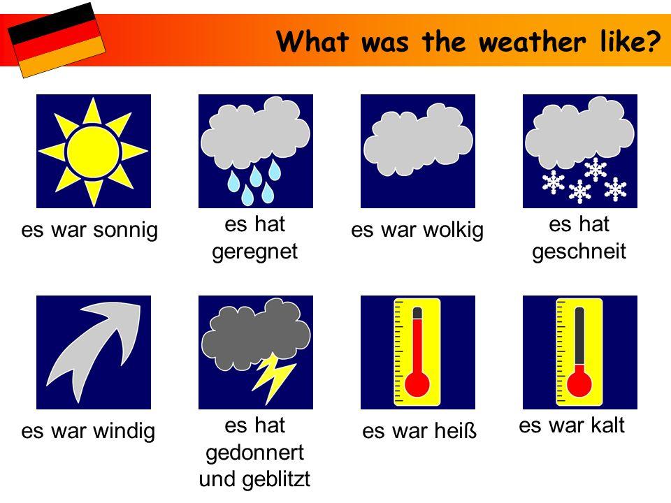 What was the weather like? es war sonnig es war kaltes hat gedonnert und geblitzt es war heißes war windig es hat geschneit es war wolkig es hat gereg