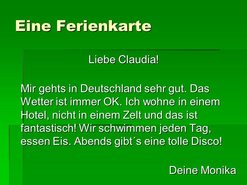Eine Ferienkarte Liebe Claudia! Mir gehts in Deutschland sehr gut. Das Wetter ist immer OK. Ich wohne in einem Hotel, nicht in einem Zelt und das ist
