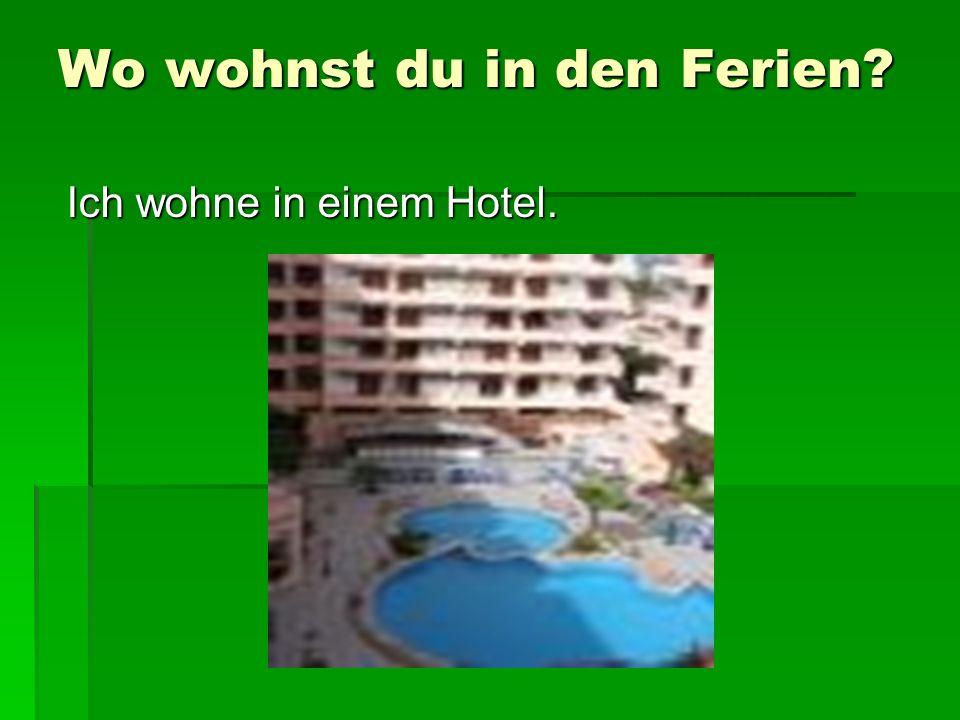 Wo wohnst du in den Ferien? Ich wohne in einem Hotel.