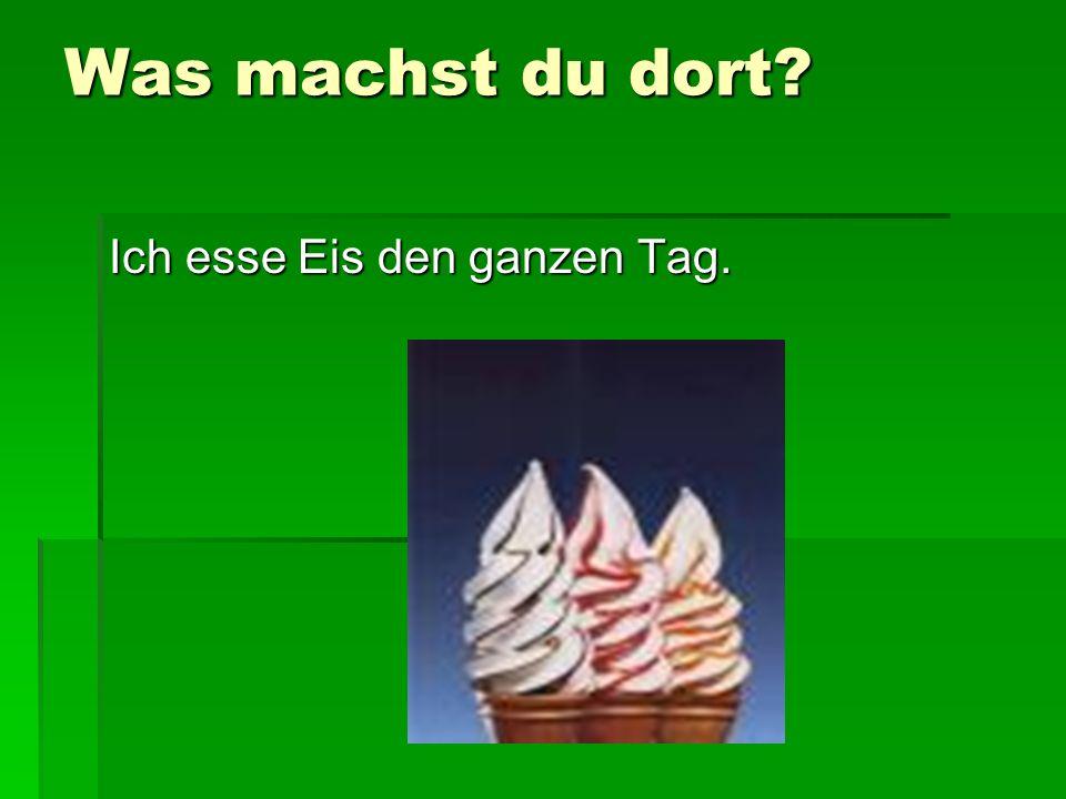 Was machst du dort? Ich esse Eis den ganzen Tag.
