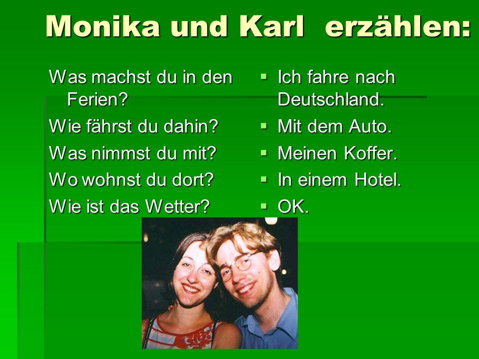Monika und Karl erzählen: Was machst du in den Ferien? Wie fährst du dahin? Was nimmst du mit? Wo wohnst du dort? Wie ist das Wetter? Ich fahre nach D
