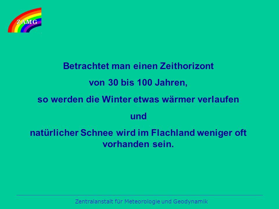 Zentralanstalt für Meteorologie und Geodynamik Betrachtet man einen Zeithorizont von 30 bis 100 Jahren, so werden die Winter etwas wärmer verlaufen und natürlicher Schnee wird im Flachland weniger oft vorhanden sein.