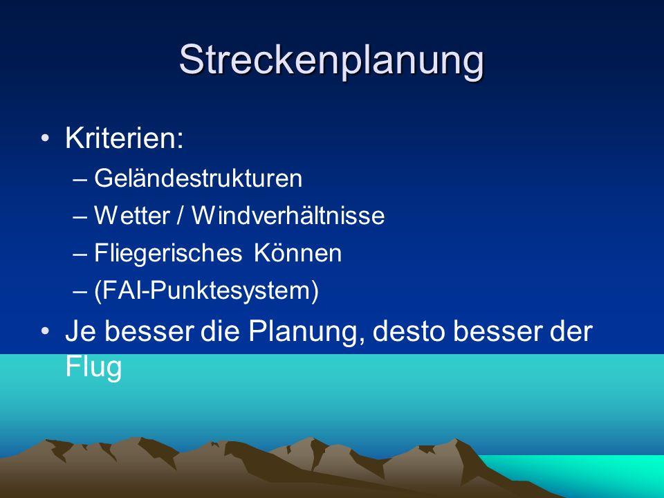 Streckenplanung Kriterien: –Geländestrukturen –Wetter / Windverhältnisse –Fliegerisches Können –(FAI-Punktesystem) Je besser die Planung, desto besser