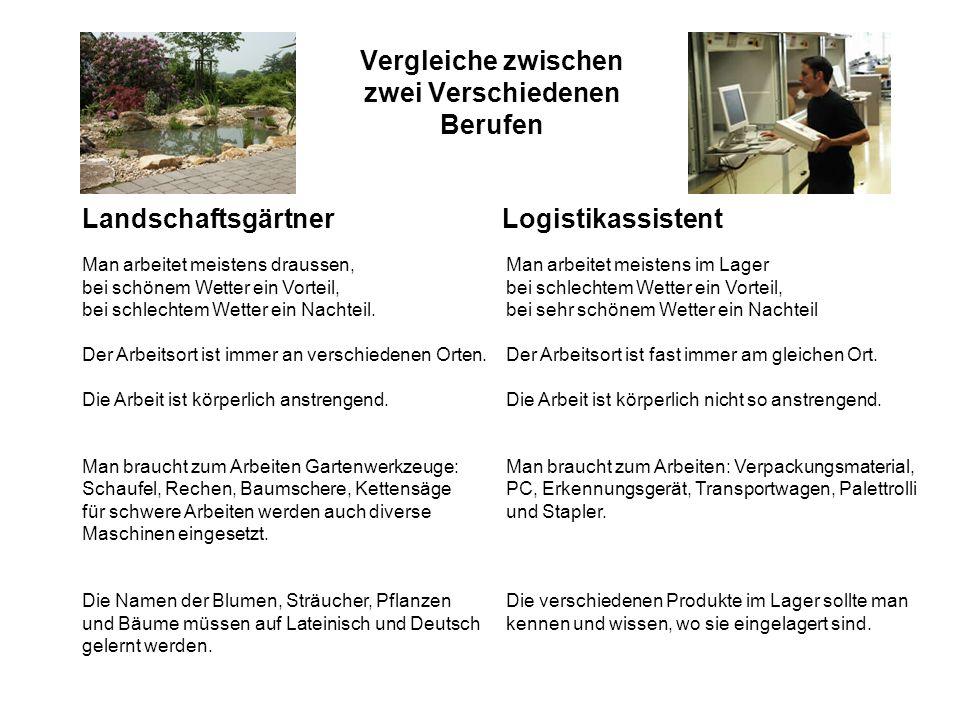 Vergleiche zwischen zwei Verschiedenen Berufen LandschaftsgärtnerLogistikassistent Man arbeitet meistens draussen, bei schönem Wetter ein Vorteil, bei