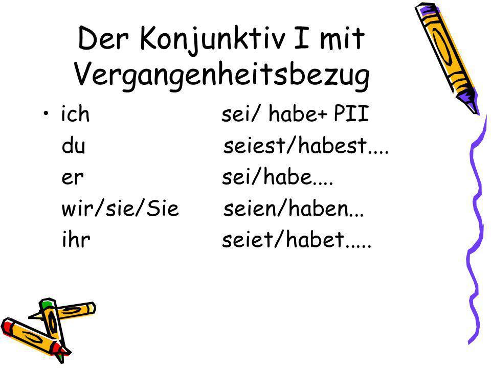Der Konjunktiv I mit Vergangenheitsbezug ich sei/ habe+ PII du seiest/habest....