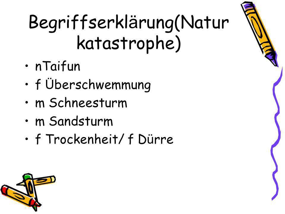 Begriffserkl ä rung(Natur katastrophe) nTaifun f Ü berschwemmung m Schneesturm m Sandsturm f Trockenheit/ f D ü rre