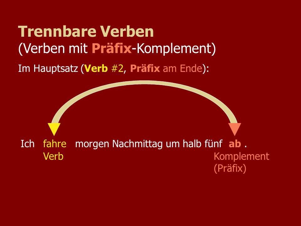 Weil ich morgen Nachmittag um halb fünffahreab VerbKomplement (Präfix) Trennbare Verben (Verben mit Präfix-Komplement) Im Nebensatz (Verb-Ende):