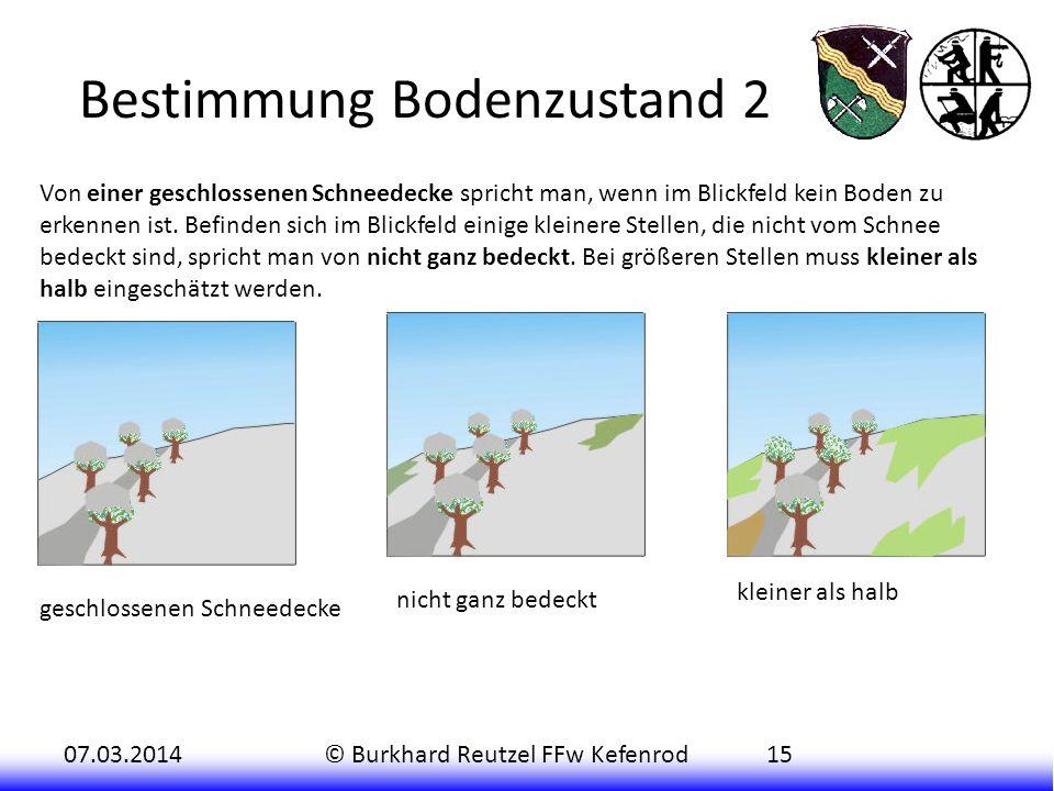 07.03.2014© Burkhard Reutzel FFw Kefenrod15 Bestimmung Bodenzustand 2 Von einer geschlossenen Schneedecke spricht man, wenn im Blickfeld kein Boden zu erkennen ist.