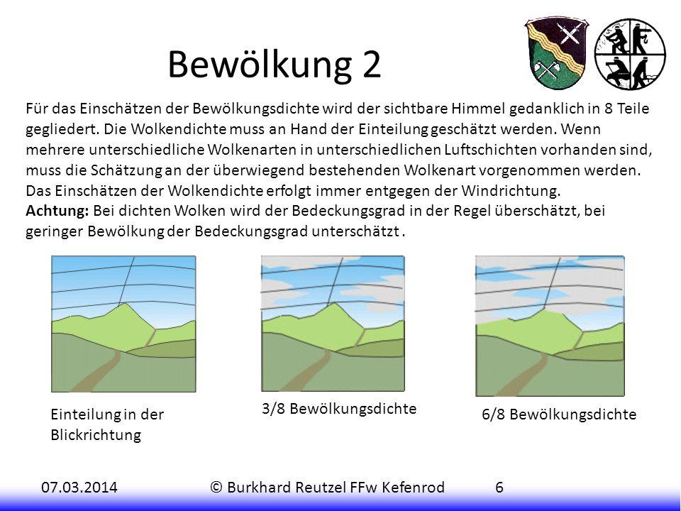 07.03.2014© Burkhard Reutzel FFw Kefenrod6 Bewölkung 2 Für das Einschätzen der Bewölkungsdichte wird der sichtbare Himmel gedanklich in 8 Teile gegliedert.