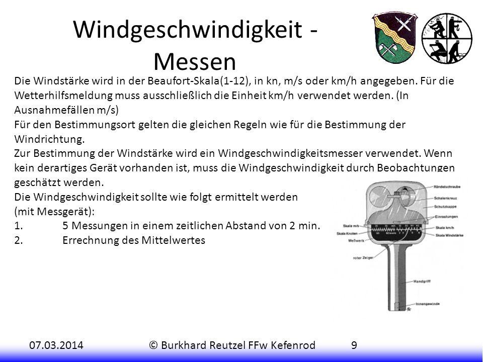07.03.2014© Burkhard Reutzel FFw Kefenrod9 Windgeschwindigkeit - Messen Die Windstärke wird in der Beaufort-Skala(1-12), in kn, m/s oder km/h angegeben.