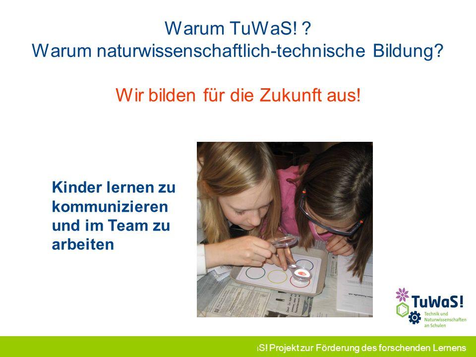 TuWaS! Projekt zur Förderung des forschenden Lernens Warum TuWaS! ? Warum naturwissenschaftlich-technische Bildung? Wir bilden für die Zukunft aus! Ki