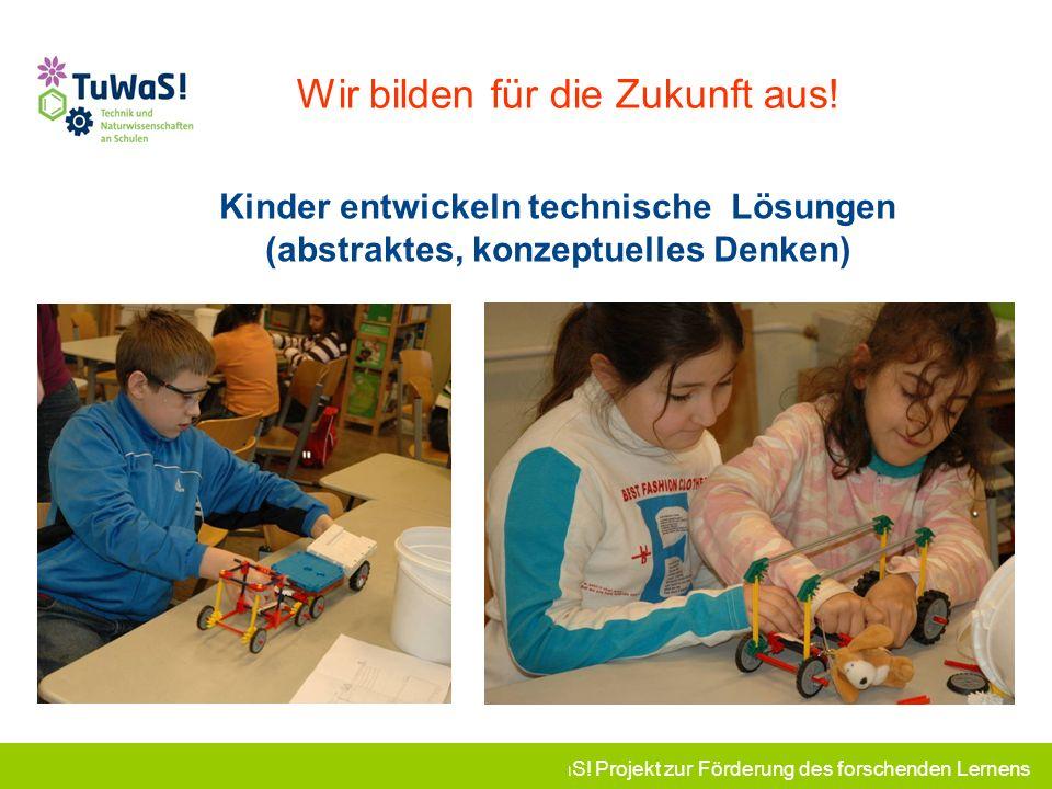 TuWaS! Projekt zur Förderung des forschenden Lernens Wir bilden für die Zukunft aus! Kinder entwickeln technische Lösungen (abstraktes, konzeptuelles