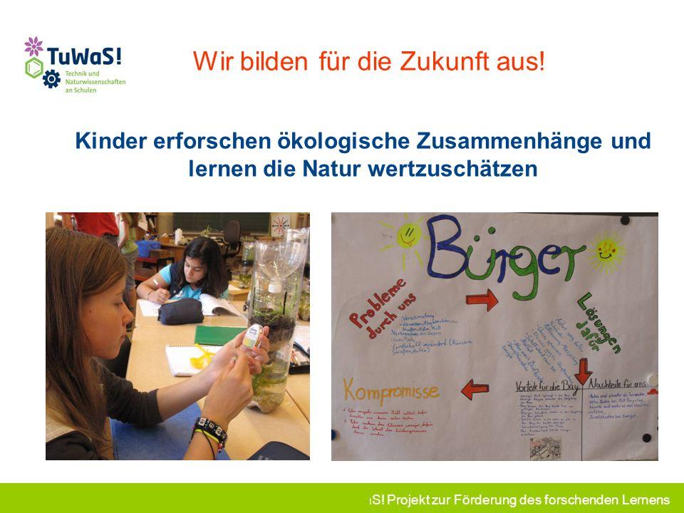 TuWaS! Projekt zur Förderung des forschenden Lernens Wir bilden für die Zukunft aus! Kinder erforschen ökologische Zusammenhänge und lernen die Natur