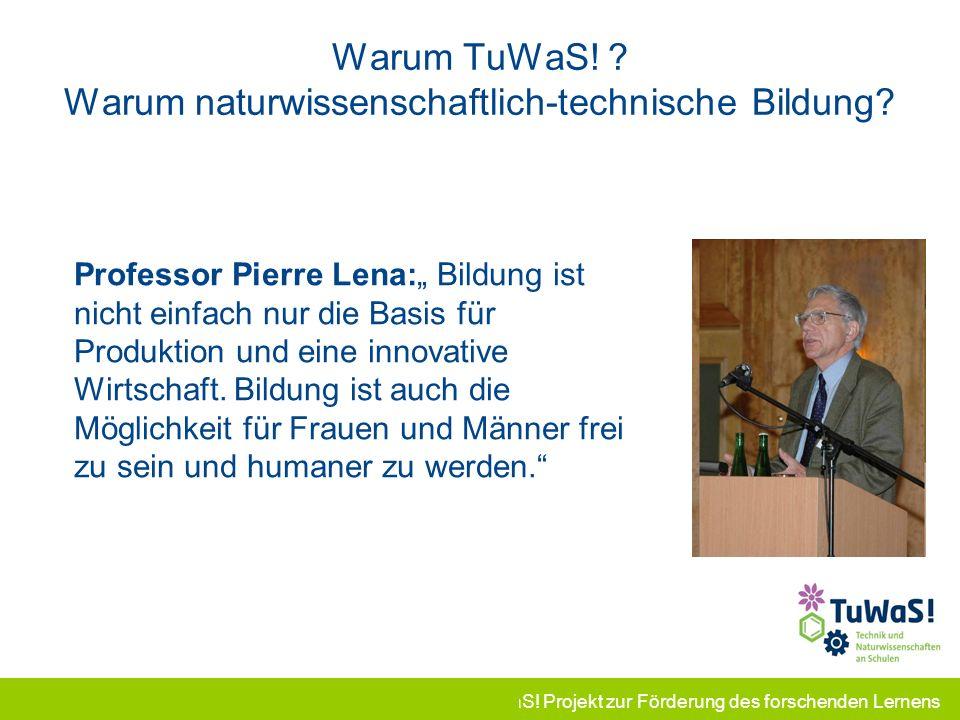 TuWaS! Projekt zur Förderung des forschenden Lernens Warum TuWaS! ? Warum naturwissenschaftlich-technische Bildung? Professor Pierre Lena: Bildung ist