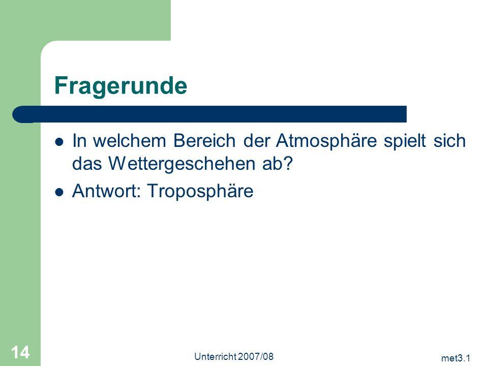 met3.1 Unterricht 2007/08 14 Fragerunde In welchem Bereich der Atmosphäre spielt sich das Wettergeschehen ab? Antwort: Troposphäre