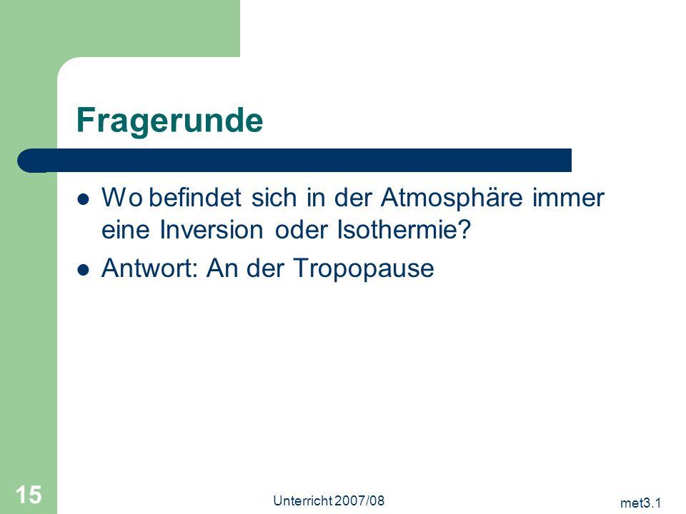 met3.1 Unterricht 2007/08 15 Fragerunde Wo befindet sich in der Atmosphäre immer eine Inversion oder Isothermie? Antwort: An der Tropopause