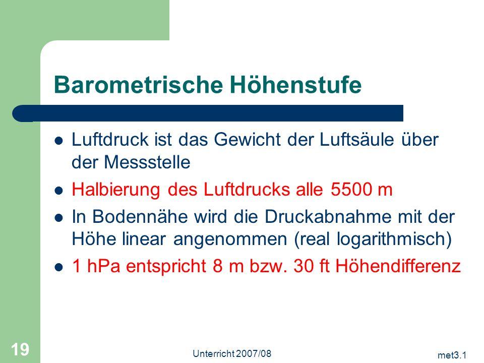 met3.1 Unterricht 2007/08 19 Barometrische Höhenstufe Luftdruck ist das Gewicht der Luftsäule über der Messstelle Halbierung des Luftdrucks alle 5500
