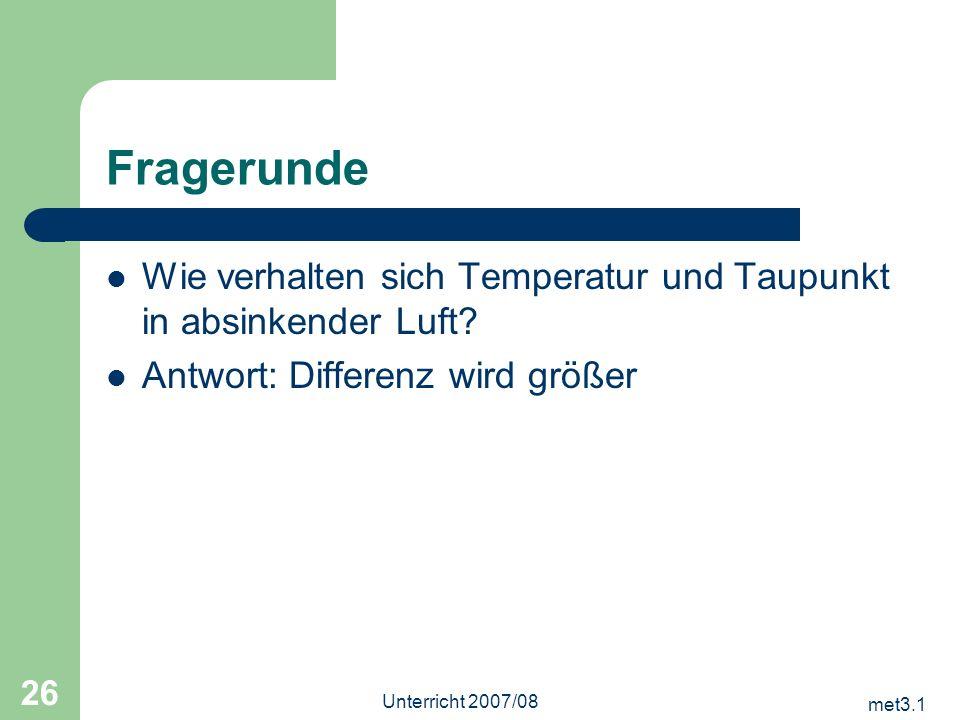 met3.1 Unterricht 2007/08 26 Fragerunde Wie verhalten sich Temperatur und Taupunkt in absinkender Luft? Antwort: Differenz wird größer