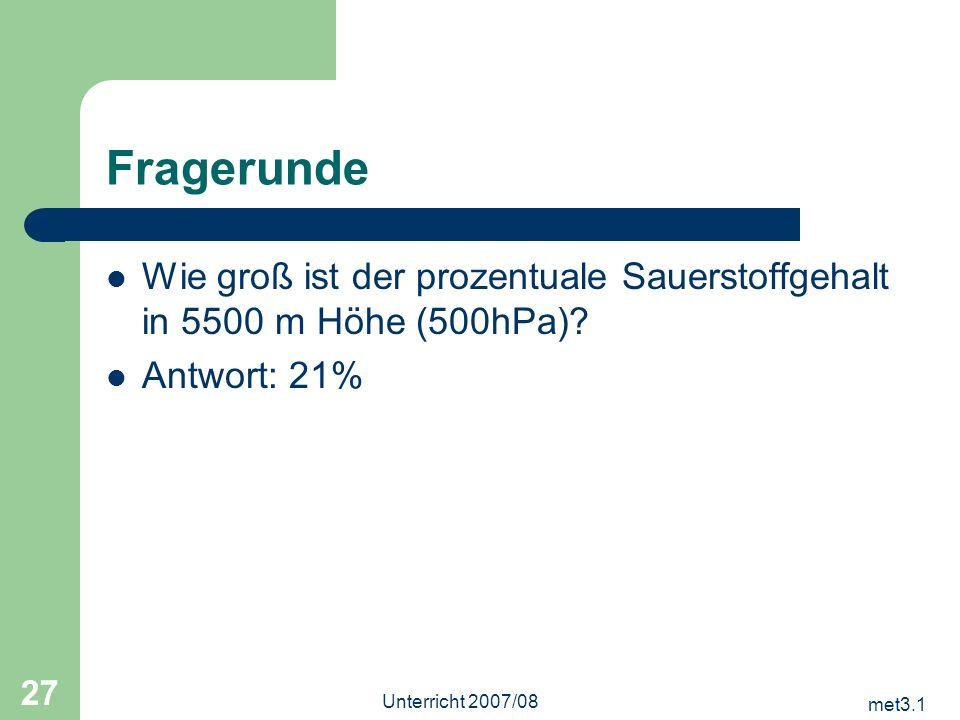 met3.1 Unterricht 2007/08 27 Fragerunde Wie groß ist der prozentuale Sauerstoffgehalt in 5500 m Höhe (500hPa)? Antwort: 21%