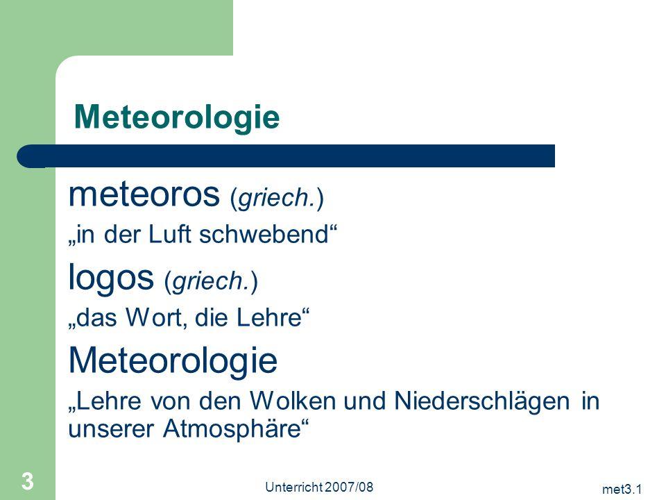 met3.1 Unterricht 2007/08 3 Meteorologie meteoros (griech.) in der Luft schwebend logos (griech.) das Wort, die Lehre Meteorologie Lehre von den Wolke