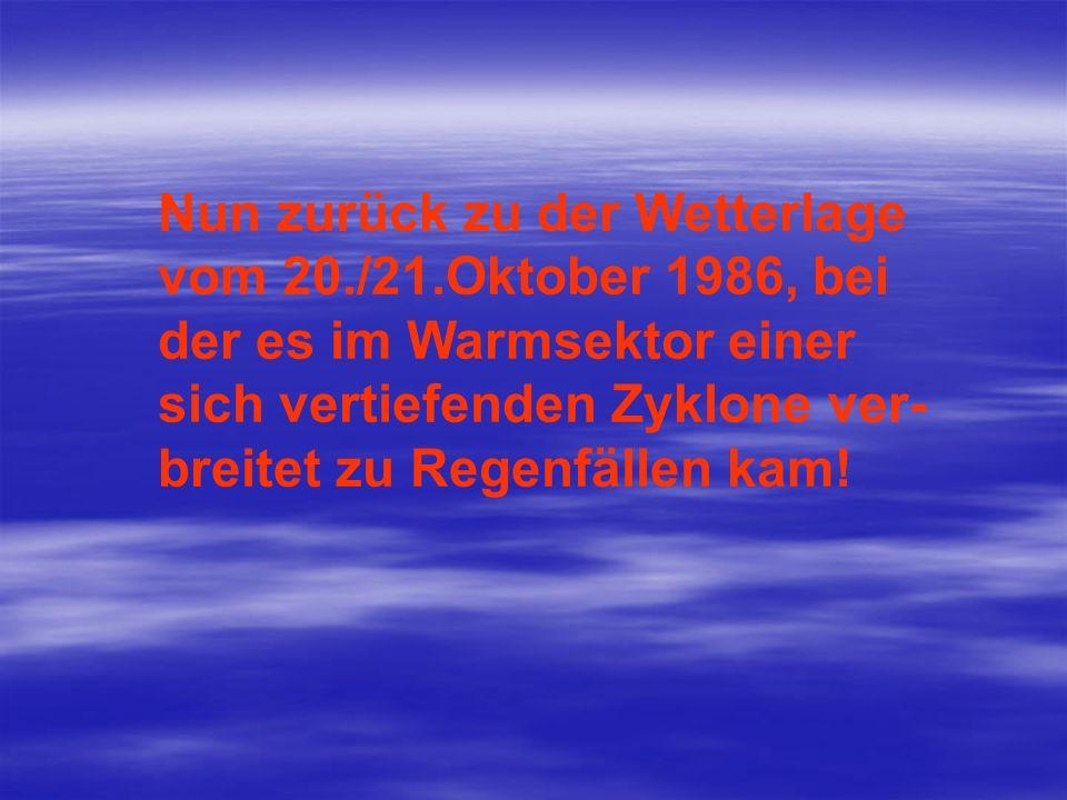 Nun zurück zu der Wetterlage vom 20./21.Oktober 1986, bei der es im Warmsektor einer sich vertiefenden Zyklone ver- breitet zu Regenfällen kam!