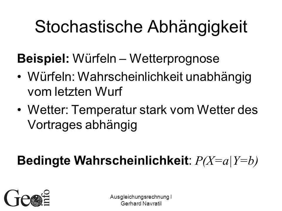 Ausgleichungsrechnung I Gerhard Navratil Stochastische Abhängigkeit Beispiel: Würfeln – Wetterprognose Würfeln: Wahrscheinlichkeit unabhängig vom letzten Wurf Wetter: Temperatur stark vom Wetter des Vortrages abhängig Bedingte Wahrscheinlichkeit: P(X=a|Y=b)