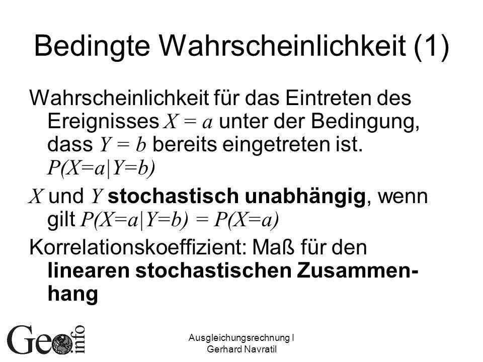 Ausgleichungsrechnung I Gerhard Navratil Bedingte Wahrscheinlichkeit (2) Zwei Komponenten eines Zufallsvektors sind unkorreliert, wenn sie stochastisch unabhängig sind Umkehrschluss nicht immer zutreffend (bei Normalverteilung ist der Umkehrschluss zutreffend)