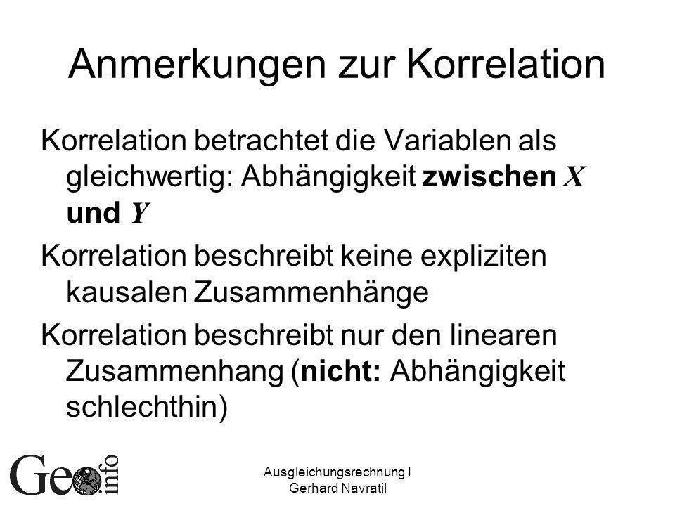 Ausgleichungsrechnung I Gerhard Navratil Anmerkungen zur Korrelation Korrelation betrachtet die Variablen als gleichwertig: Abhängigkeit zwischen X und Y Korrelation beschreibt keine expliziten kausalen Zusammenhänge Korrelation beschreibt nur den linearen Zusammenhang (nicht: Abhängigkeit schlechthin)
