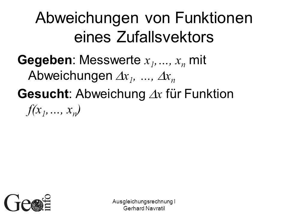 Ausgleichungsrechnung I Gerhard Navratil Abweichungen von Funktionen eines Zufallsvektors Gegeben: Messwerte x 1,…, x n mit Abweichungen x 1, …, x n Gesucht: Abweichung x für Funktion f(x 1,…, x n )