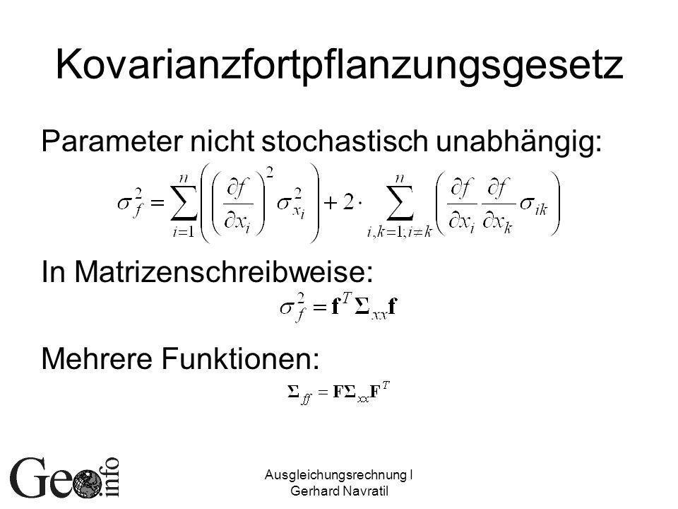 Ausgleichungsrechnung I Gerhard Navratil Kovarianzfortpflanzungsgesetz Parameter nicht stochastisch unabhängig: In Matrizenschreibweise: Mehrere Funktionen:
