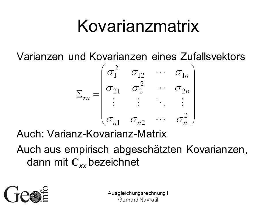 Ausgleichungsrechnung I Gerhard Navratil Kovarianzmatrix Varianzen und Kovarianzen eines Zufallsvektors Auch: Varianz-Kovarianz-Matrix Auch aus empirisch abgeschätzten Kovarianzen, dann mit C xx bezeichnet