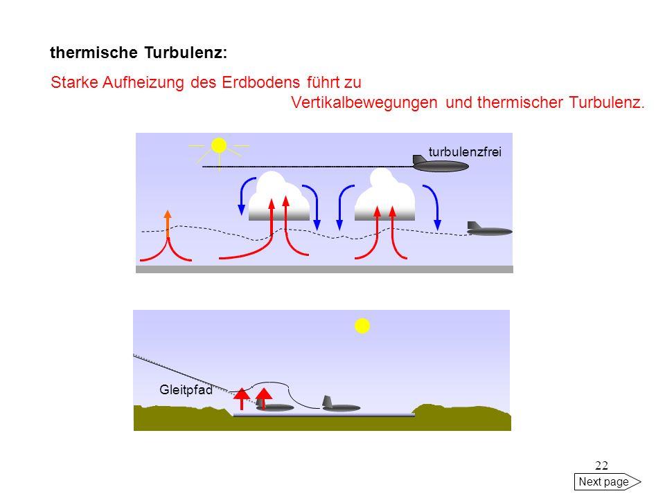 21 Next page Turbulenz - unkontrollierten Bewegungen, evtl. sogar Schäden am/im Flugzeug - Verletzungen der Besatzung oder der Passagiere plötzlicher