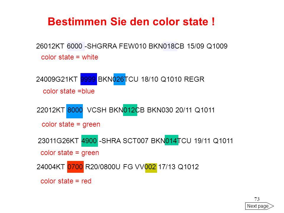72 Next page Bestimmen Sie den color state ! 1020 ETSA 27012G26KT 1200 R27/0700U RA OVC010 14/10 Q1004 REGR amber 1820 ETHB 00000KT 5000 HZ BKN250 16/