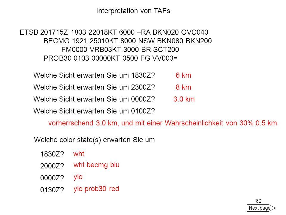 81 vorherrschend keine ceiling, zeitweise 2.000 ft. Next page Welche Sicht erwarten Sie um 0800Z? Die Sicht verbessert sich von 0.5 km um 0600Z auf 1.