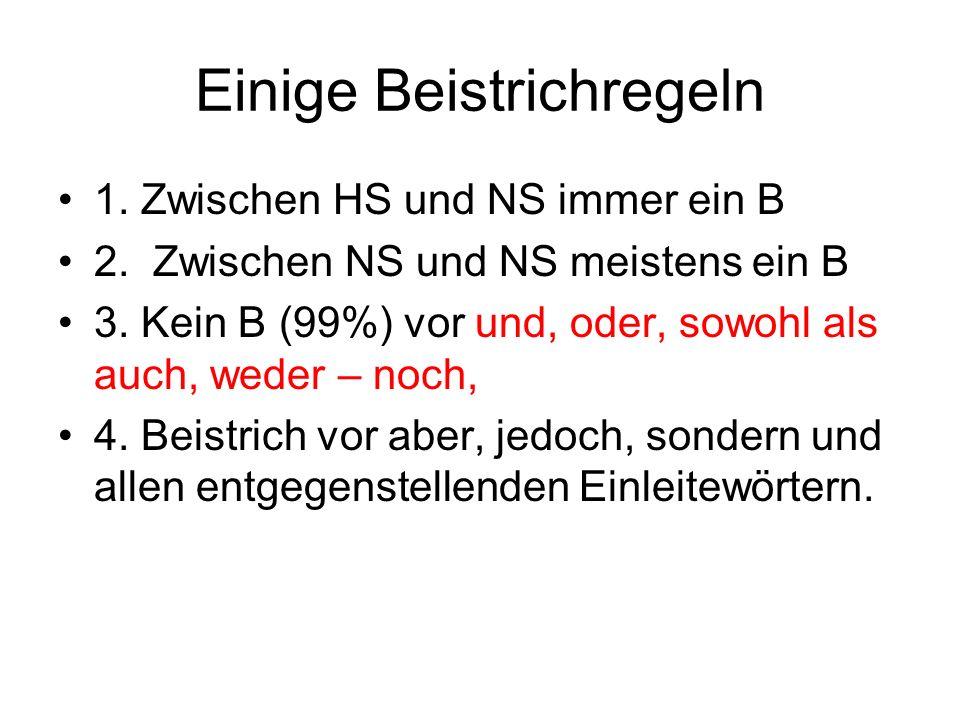 Einige Beistrichregeln 1. Zwischen HS und NS immer ein B 2. Zwischen NS und NS meistens ein B 3. Kein B (99%) vor und, oder, sowohl als auch, weder –