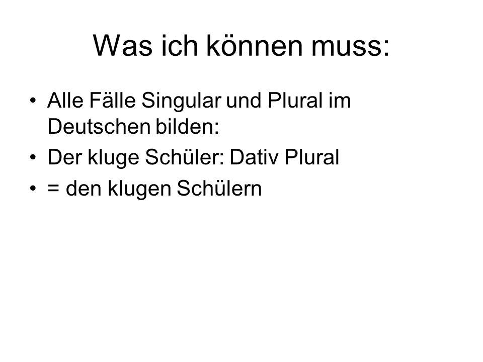 Was ich können muss: Alle Fälle Singular und Plural im Deutschen bilden: Der kluge Schüler: Dativ Plural = den klugen Schülern