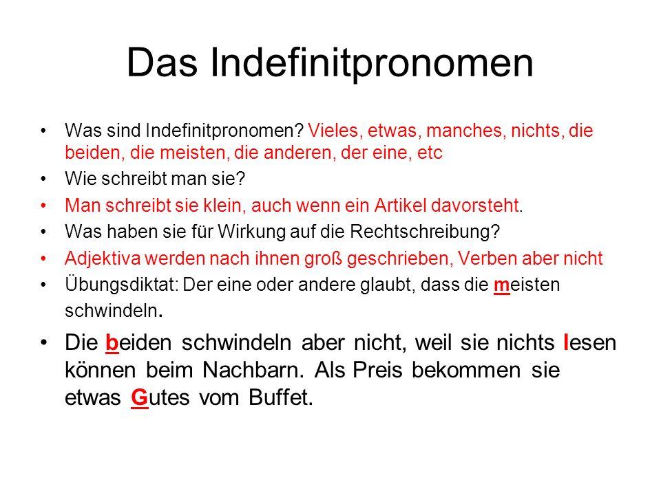 Das Indefinitpronomen Was sind Indefinitpronomen? Vieles, etwas, manches, nichts, die beiden, die meisten, die anderen, der eine, etc Wie schreibt man