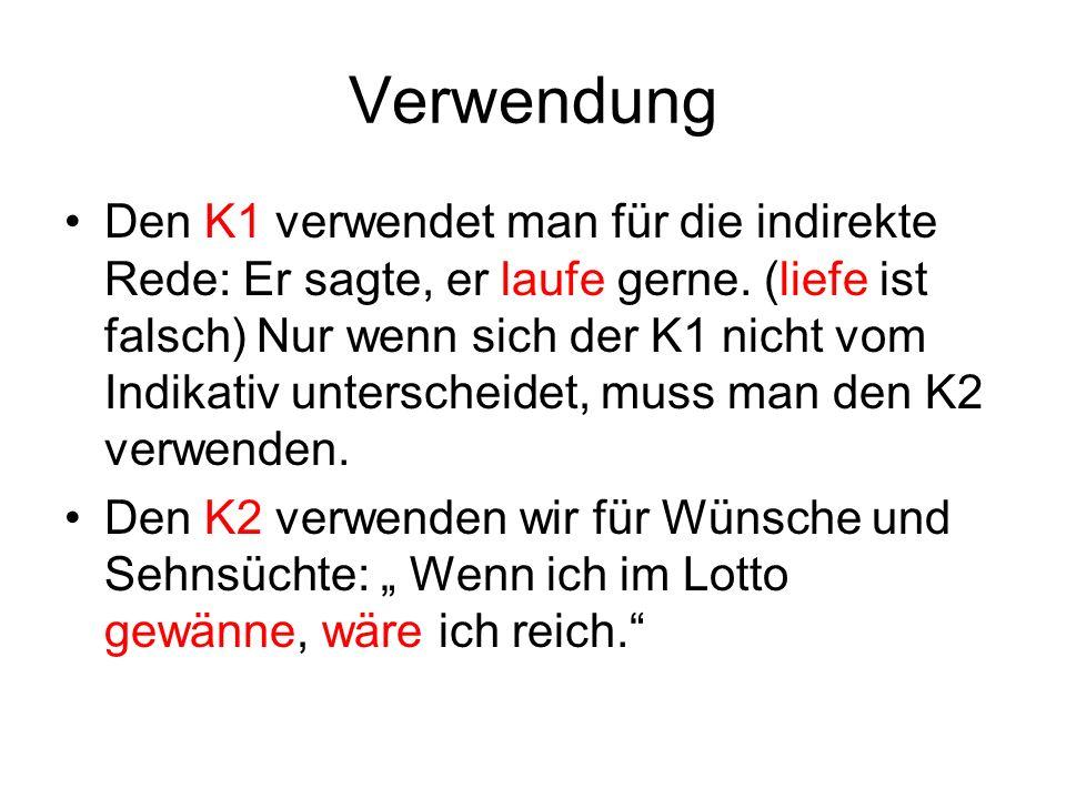 Verwendung Den K1 verwendet man für die indirekte Rede: Er sagte, er laufe gerne. (liefe ist falsch) Nur wenn sich der K1 nicht vom Indikativ untersch
