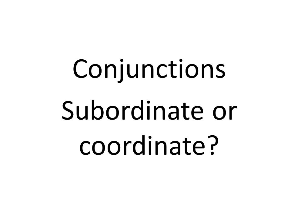 Conjunctions Subordinate or coordinate