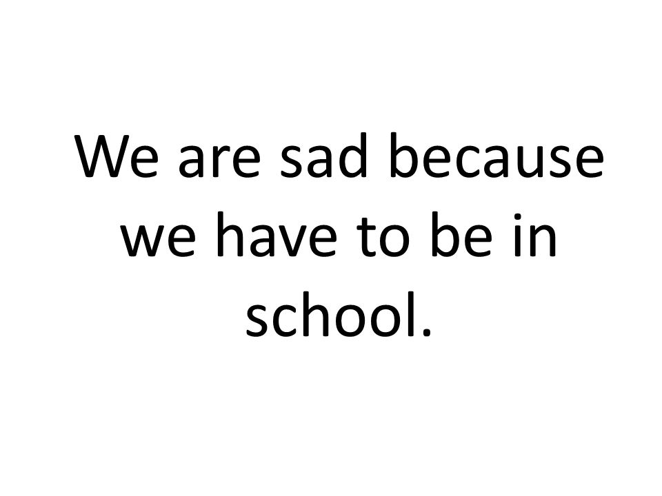 We are sad because we have to be in school.