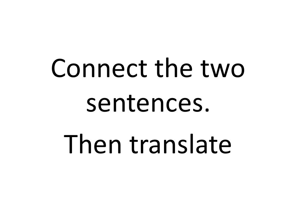 Connect the two sentences. Then translate