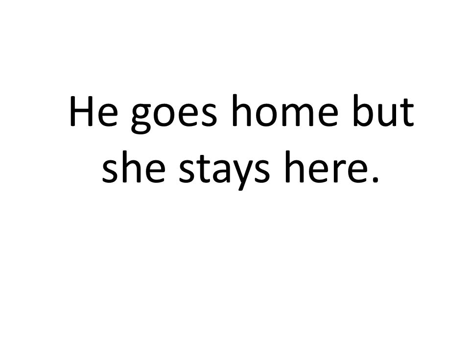 He goes home but she stays here.