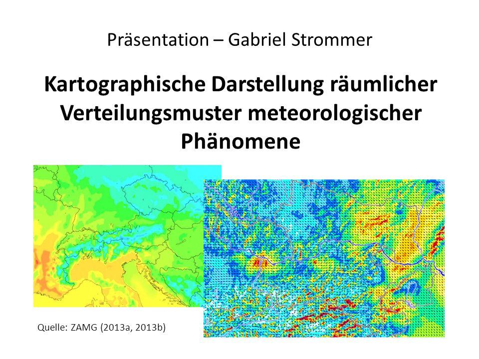 Kartographische Darstellung räumlicher Verteilungsmuster meteorologischer Phänomene Präsentation – Gabriel Strommer Quelle: ZAMG (2013a, 2013b)