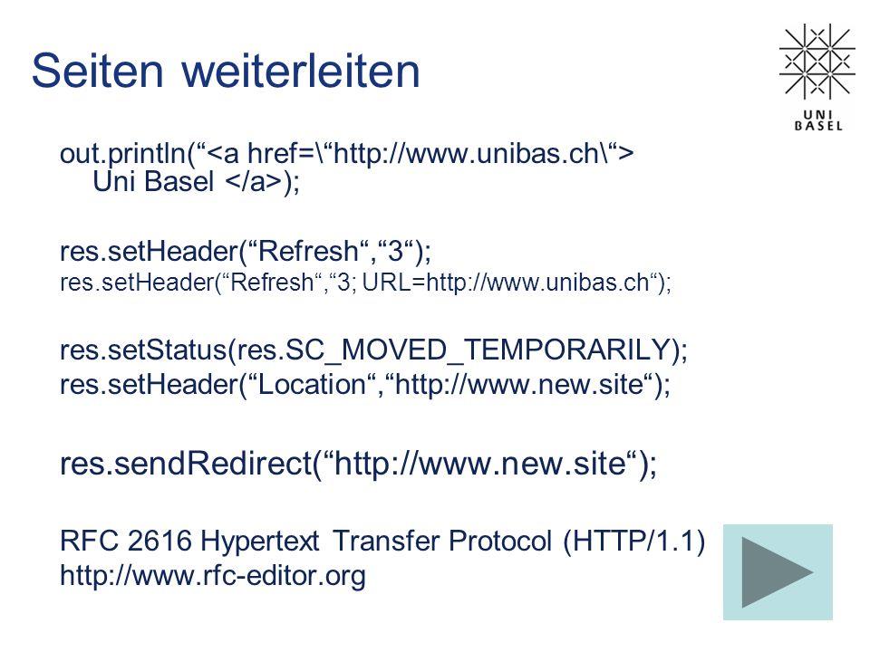Seiten weiterleiten out.println( Uni Basel ); res.setHeader(Refresh,3); res.setHeader(Refresh,3; URL=http://www.unibas.ch); res.setStatus(res.SC_MOVED