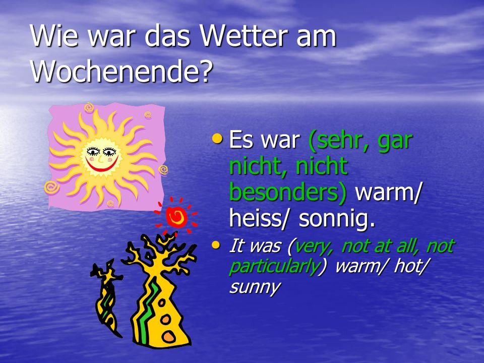 Wie war das Wetter am Wochenende? Es war (sehr, gar nicht, nicht besonders) warm/ heiss/ sonnig. Es war (sehr, gar nicht, nicht besonders) warm/ heiss