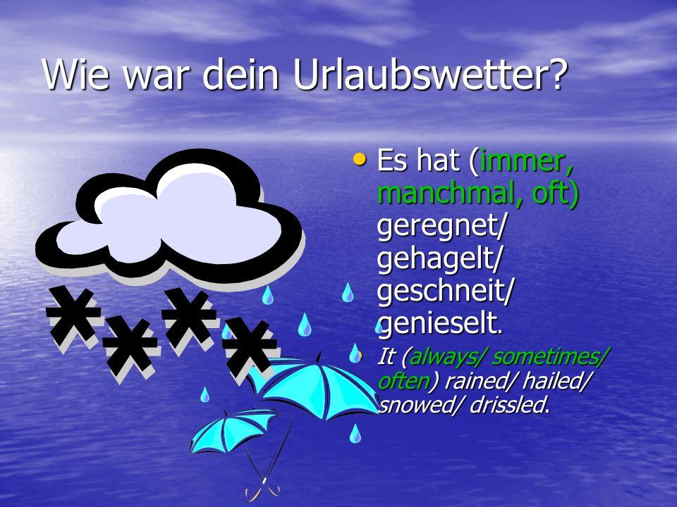 Wie war dein Urlaubswetter? Es hat (immer, manchmal, oft) geregnet/ gehagelt/ geschneit/ genieselt. Es hat (immer, manchmal, oft) geregnet/ gehagelt/