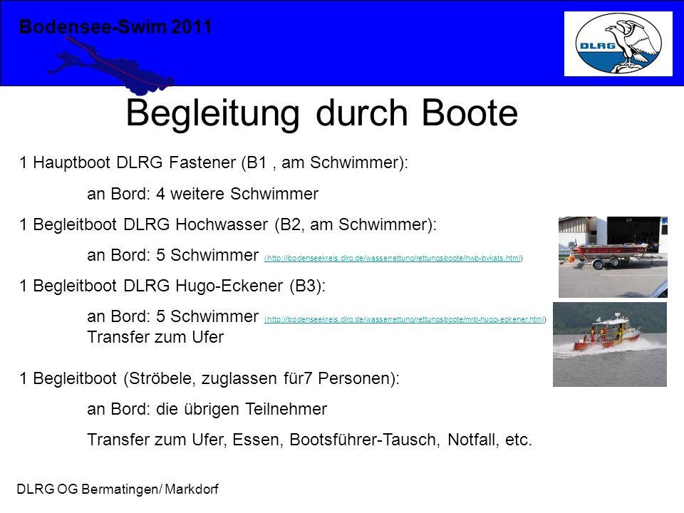 Bodensee-Swim 2011 DLRG OG Bermatingen/ Markdorf Begleitung durch Boote 1 Hauptboot DLRG Fastener (B1, am Schwimmer): an Bord: 4 weitere Schwimmer 1 Begleitboot DLRG Hochwasser (B2, am Schwimmer): an Bord: 5 Schwimmer (http://bodenseekreis.dlrg.de/wasserrettung/rettungsboote/hwb-bvkats.html) (http://bodenseekreis.dlrg.de/wasserrettung/rettungsboote/hwb-bvkats.html 1 Begleitboot DLRG Hugo-Eckener (B3): an Bord: 5 Schwimmer (http://bodenseekreis.dlrg.de/wasserrettung/rettungsboote/mrb-hugo-eckener.html) (http://bodenseekreis.dlrg.de/wasserrettung/rettungsboote/mrb-hugo-eckener.html Transfer zum Ufer 1 Begleitboot (Ströbele, zuglassen für7 Personen): an Bord: die übrigen Teilnehmer Transfer zum Ufer, Essen, Bootsführer-Tausch, Notfall, etc.