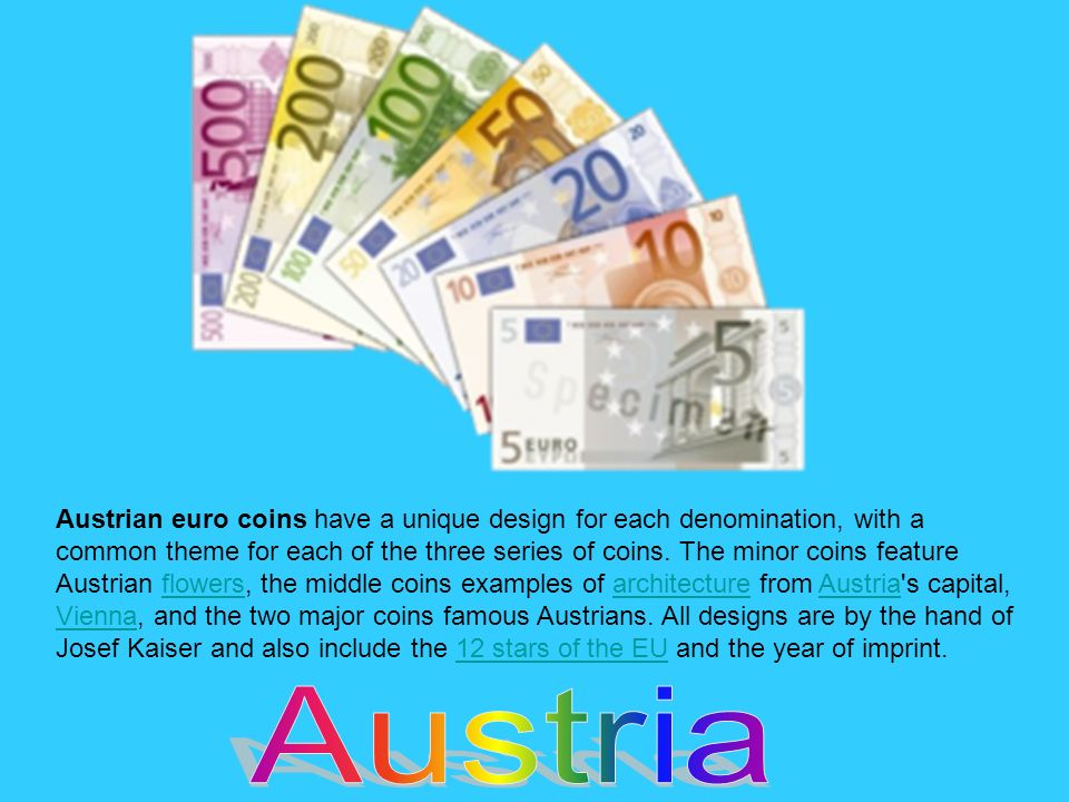 Austrian euro coins have a unique design for each denomination, with a common theme for each of the three series of coins. The minor coins feature Aus
